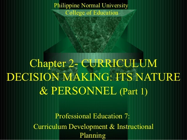 Philippine Normal University               College of Education   Chapter 2- CURRICULUMDECISION MAKING: ITS NATURE     & P...