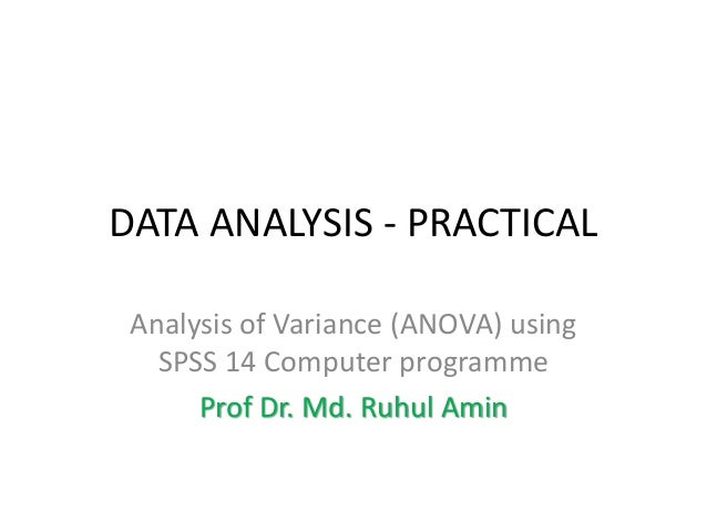 DATA ANALYSIS - PRACTICAL Analysis of Variance (ANOVA) using SPSS 14 Computer programme Prof Dr. Md. Ruhul Amin