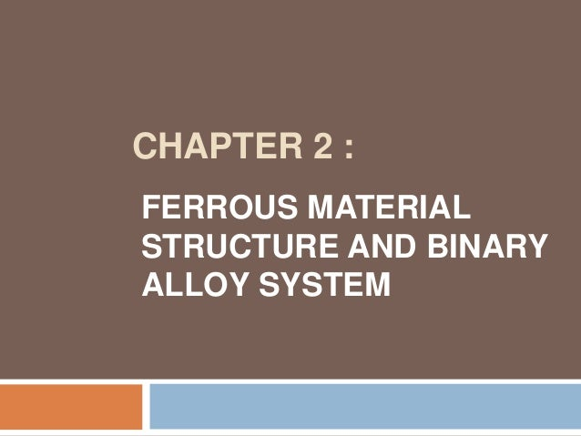 CHAPTER 2 :FERROUS MATERIALSTRUCTURE AND BINARYALLOY SYSTEM