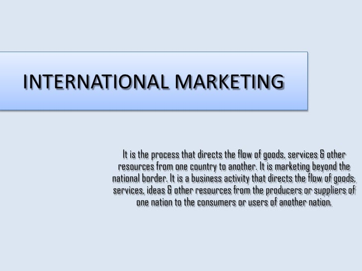 INTERNATIONAL MARKETING          It is the process that directs the flow of goods, services & other        resources from ...