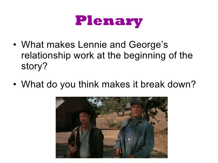 the relationship between lennie and george in the story of mice and men Describe george's instructions to lennie about how to behave in the new farm what does this show about george and lennie's relationship how it prepares us for what unfolds in the story.