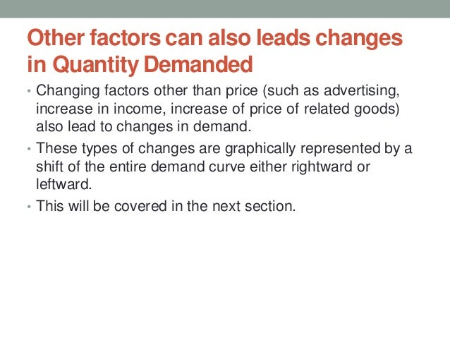 Other factors can also leads changes in Quantity Demanded • Changing factors other than price (such as advertising, increa...