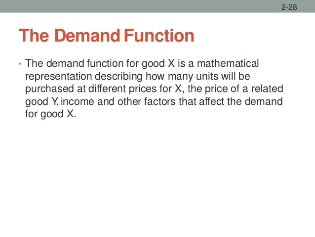 The Demand Function • The demand function for good X is a mathematical representation describing how many units will be pu...