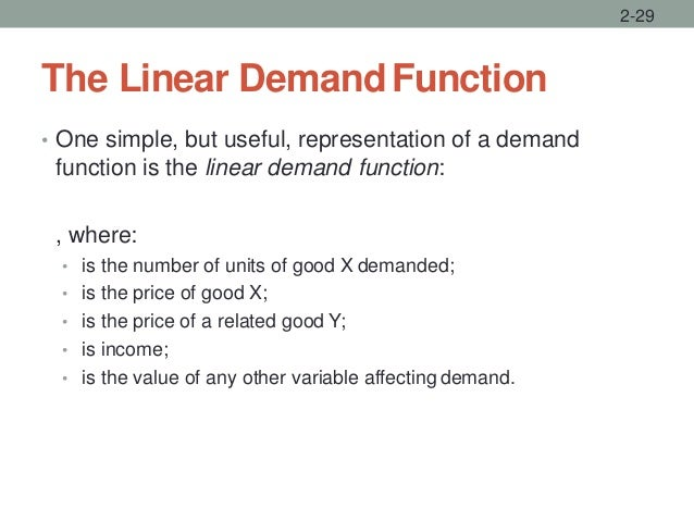 The Linear DemandFunction • One simple, but useful, representation of a demand function is the linear demand function: , w...