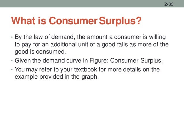 What is ConsumerSurplus? • By the law of demand, the amount a consumer is willing to pay for an additional unit of a good ...