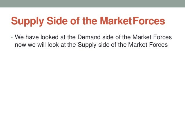 Supply Side of the MarketForces • We have looked at the Demand side of the Market Forces now we will look at the Supply si...