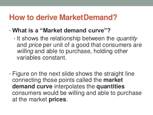 """How to derive MarketDemand? • What is a """"Market demand curve""""? • It shows the relationship between the quantity and price ..."""