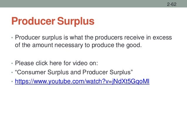Producer Surplus 2-62 • Producer surplus is what the producers receive in excess of the amount necessary to produce the go...