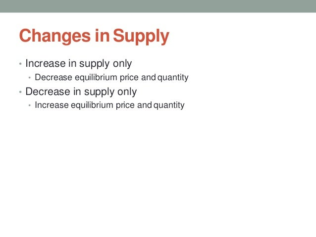 Changes in Supply • Increase in supply only • Decrease equilibrium price and quantity • Decrease in supply only • Increase...