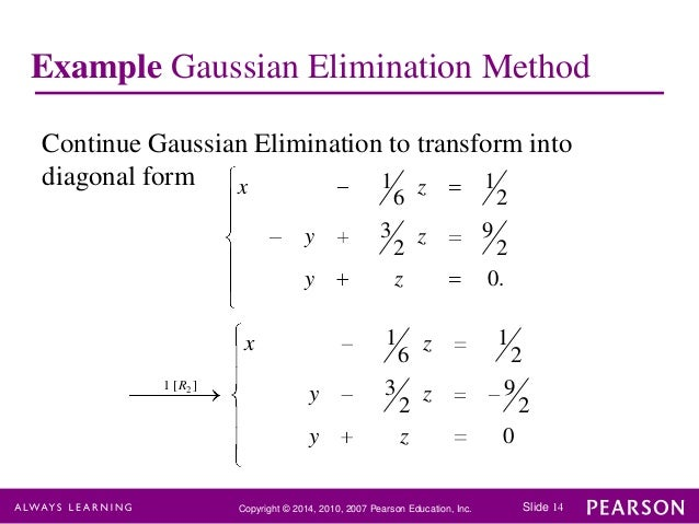 the algorithm of gaussian elimination And gaussian elimination is the method we'll use to convert systems to this upper triangular form, using the row operations we learned when we did the addition method solve the following system of equations using gaussian elimination –3x + 2y – 6z = 6 5x + 7y – 5z = 6 x + 4y.
