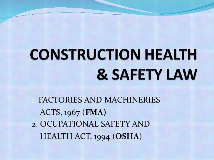 1.  FACTORIES AND MACHINERIES  ACTS, 1967 ( FMA) 2. OCUPATIONAL SAFETY AND  HEALTH ACT, 1994 ( OSHA )