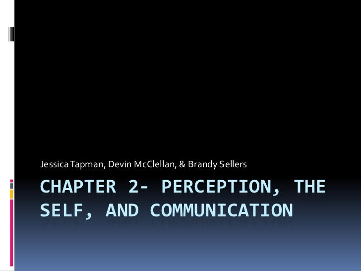 Chapter 2- Perception, The Self, and communication<br />Jessica Tapman, Devin McClellan, & Brandy Sellers<br />