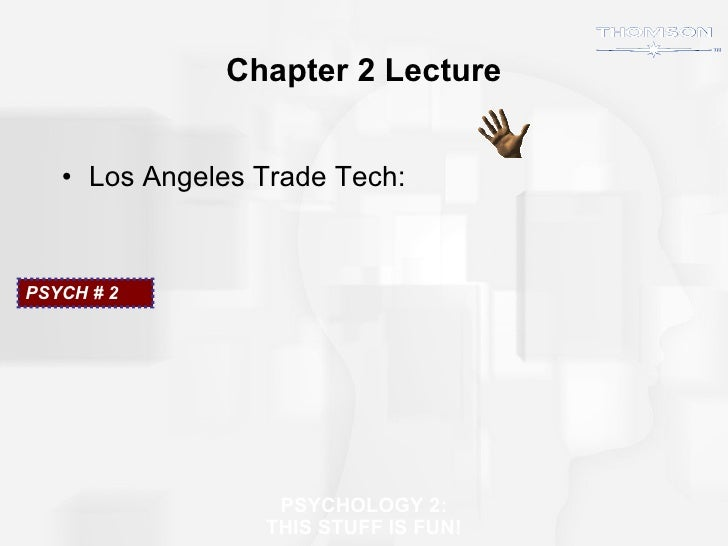Chapter 2 Lecture <ul><li>Los Angeles Trade Tech: </li></ul>PSYCH # 2  PSYCHOLOGY 2: THIS STUFF IS FUN!