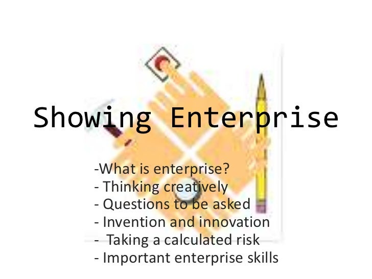 Showing Enterprise   -What is enterprise?   - Thinking creatively   - Questions to be asked   - Invention and innovation  ...