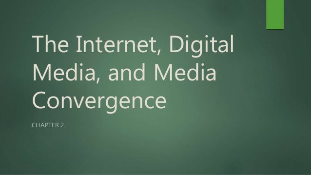 The Internet, Digital Media, and Media Convergence CHAPTER 2