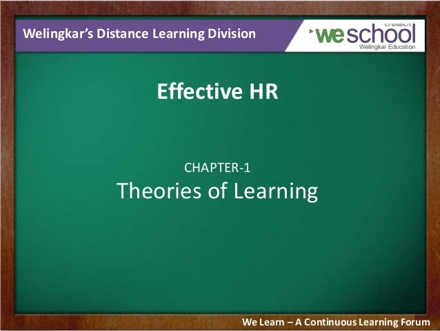 Welingkar's Distance Learning Division  Effective HR CHAPTER-1  Theories of Learning  We Learn – A Continuous Learning For...