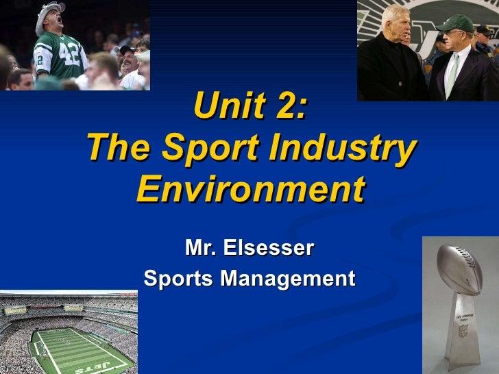 Unit 2: The Sport Industry Environment Mr. Elsesser Sports Management