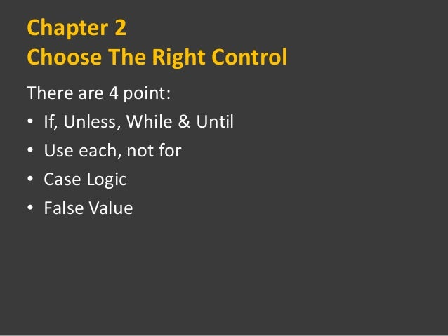 Chapter 2Choose The Right ControlThere are 4 point:• If, Unless, While & Until• Use each, not for• Case Logic• False Value