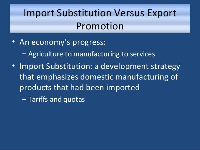 comparative efficacy of import substitution vs export promotion Industrialisation: import substitution to export promotion kankesu jayanthakumaran university of wollongong,  research-pubs@uoweduau publication details jayanthakumaran, k, industrialisation: import substitution to export promotion, working paper 00-09, department of economics, university of wollongong, 2000 industrialisation: import substitution to export  the effectiveness of the market mechanism in allocating resources is a core theme of.