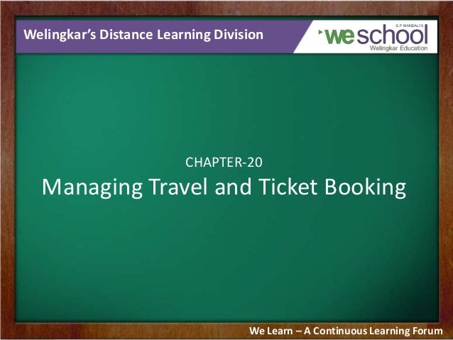 Welingkar's Distance Learning Division  CHAPTER-20  Managing Travel and Ticket Booking  We Learn – A Continuous Learning F...