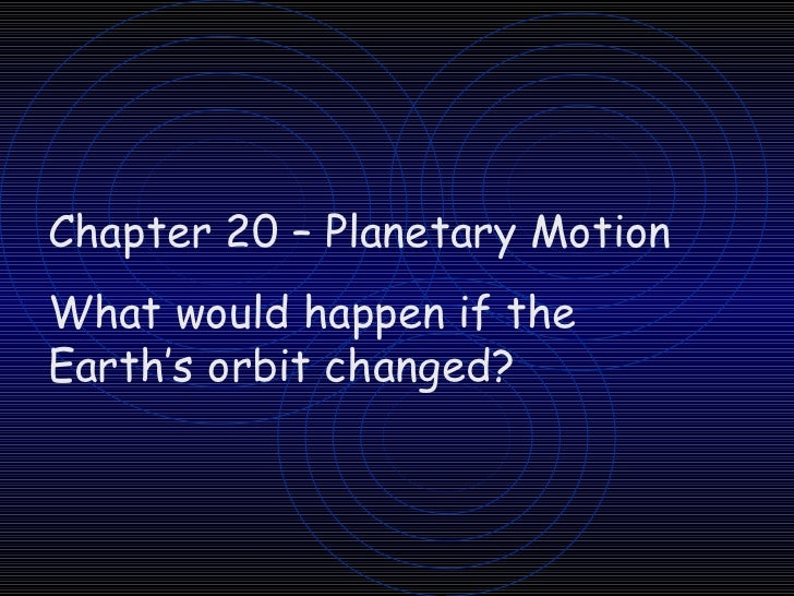 Chapter 20 – Planetary Motion What would happen if the Earth's orbit changed?