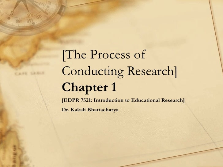 [The Process of Conducting Research] Chapter 1 [EDPR 7521: Introduction to Educational Research] Dr. Kakali Bhattacharya