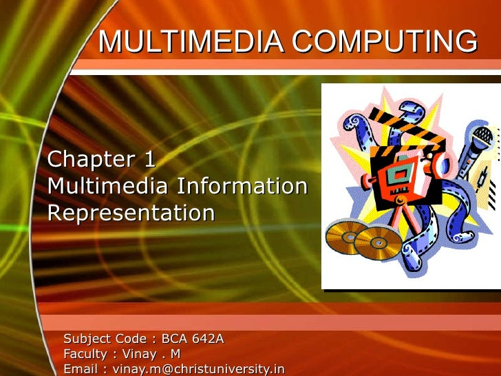 MULTIMEDIA COMPUTING  Subject Code : BCA 642A Faculty : Vinay . M Email : vinay.m@christuniversity.in Chapter 1 Multimedia...
