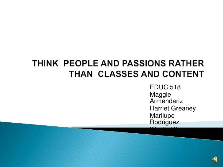 THINK  PEOPLE AND PASSIONS RATHER THAN  CLASSES AND CONTENT<br />EDUC 518<br />Maggie Armendariz<br />Harriet Greaney<br /...