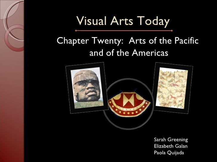 Visual Arts Today <ul><li>Chapter Twenty:  Arts of the Pacific  </li></ul><ul><li>and of the Americas </li></ul>Sarah Gree...
