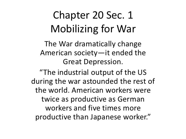 Chapter 20 Sec. 1     Mobilizing for War    The War dramatically change  American society—it ended the         Great Depre...