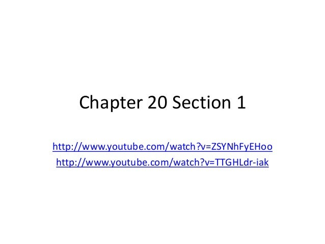 Chapter 20 Section 1 http://www.youtube.com/watch?v=ZSYNhFyEHoo http://www.youtube.com/watch?v=TTGHLdr-iak