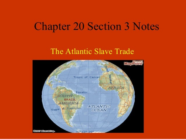 Chapter 20 Section 3 Notes The Atlantic Slave Trade