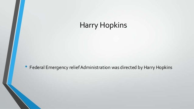 harry hopkins and the federal emergency relief act Term: first hundred days definition: hundred days session of congress to enact his program to revive industry and agriculture while providing emergency relief civilian conservation corps (ccc) unemployment relief and conservation of natural resources federal emergency relief administration (fera) directed federal money for relief efforts through the states led by harry hopkins.