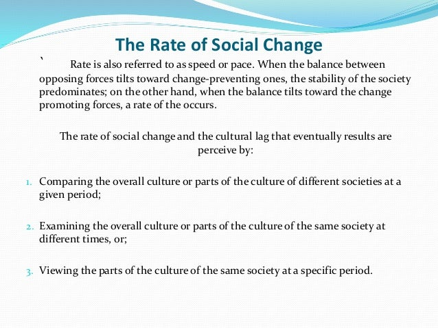 The Rate of Social Change ` Rate is also referred to as speed or pace. When the balance between opposing forces tilts towa...