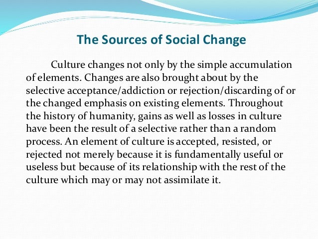 The Sources of Social Change Culture changes not only by the simple accumulation of elements. Changes are also brought abo...