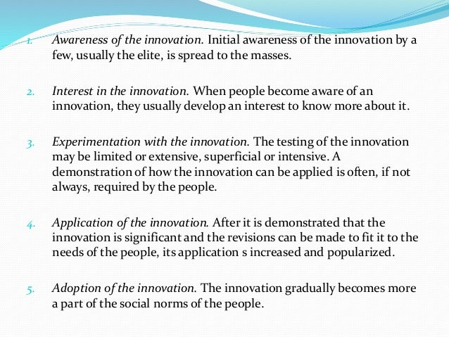 1. Awareness of the innovation. Initial awareness of the innovation by a few, usually the elite, is spread to the masses. ...