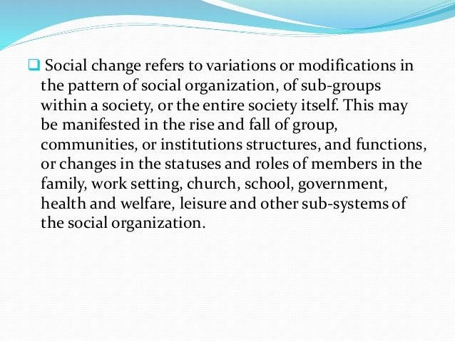  Social change refers to variations or modifications in the pattern of social organization, of sub-groups within a societ...
