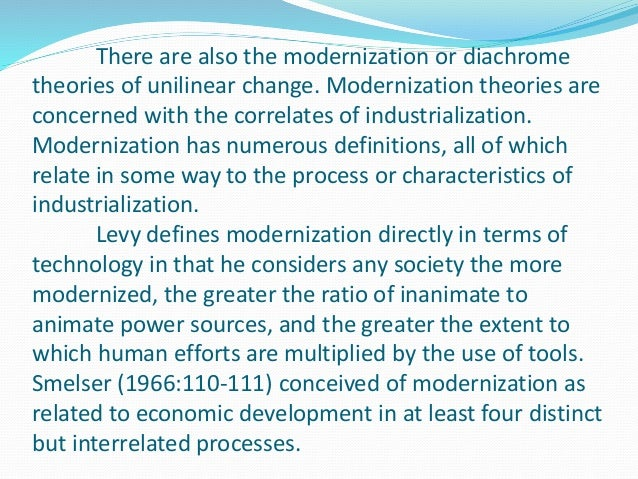 There are also the modernization or diachrome theories of unilinear change. Modernization theories are concerned with the ...