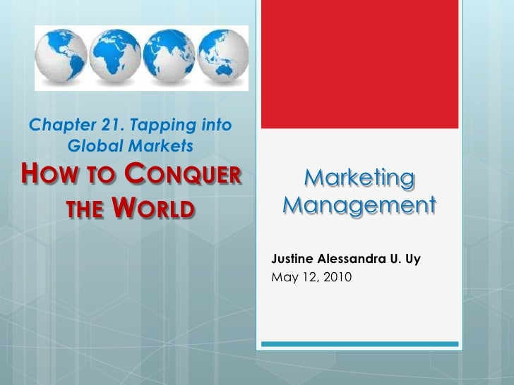 Chapter 21. Tapping into Global Markets<br />How to Conquer the World<br />Marketing Management<br />Justine Alessandra U....