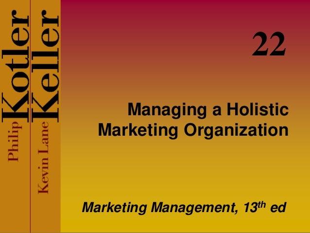 Managing a Holistic Marketing Organization Marketing Management, 13th ed 22