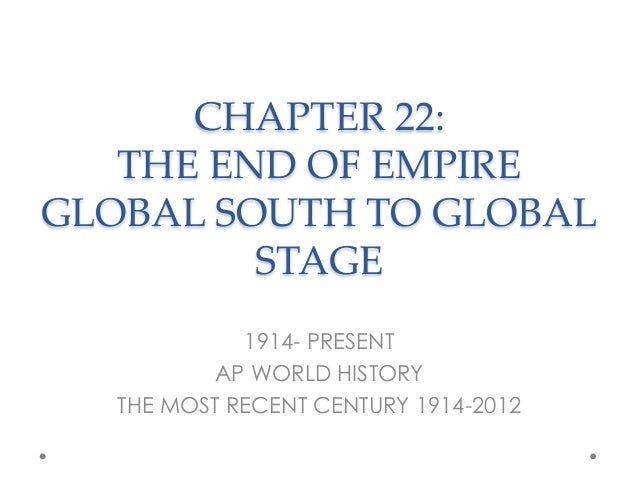 CHAPTER 22: THE END OF EMPIRE GLOBAL SOUTH TO GLOBAL STAGE	 1914- PRESENT AP WORLD HISTORY THE MOST RECENT CENTURY 1914-20...