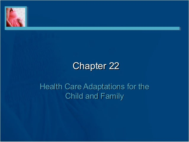 Chapter 22Chapter 22 Health Care Adaptations for theHealth Care Adaptations for the Child and FamilyChild and Family