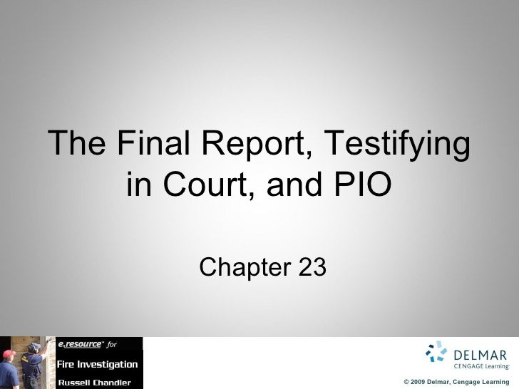 The Final Report, Testifying    in Court, and PIO          Chapter 23                       © 2009 Delmar, Cengage Learning