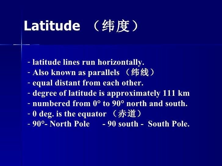 <ul><li>latitude lines run horizontally.  </li></ul><ul><li>Also known as parallels (纬线)  </li></ul><ul><li>equal distant ...