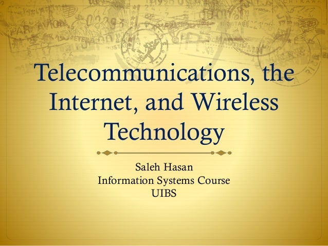 Telecommunications, the Internet, and Wireless Technology Saleh Hasan Information Systems Course UIBS