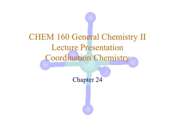 CHEM 160 General Chemistry II    Lecture Presentation   Coordination Chemistry          Chapter 24