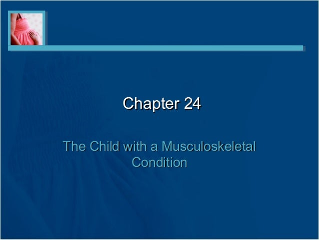 Chapter 24Chapter 24 The Child with a MusculoskeletalThe Child with a Musculoskeletal ConditionCondition