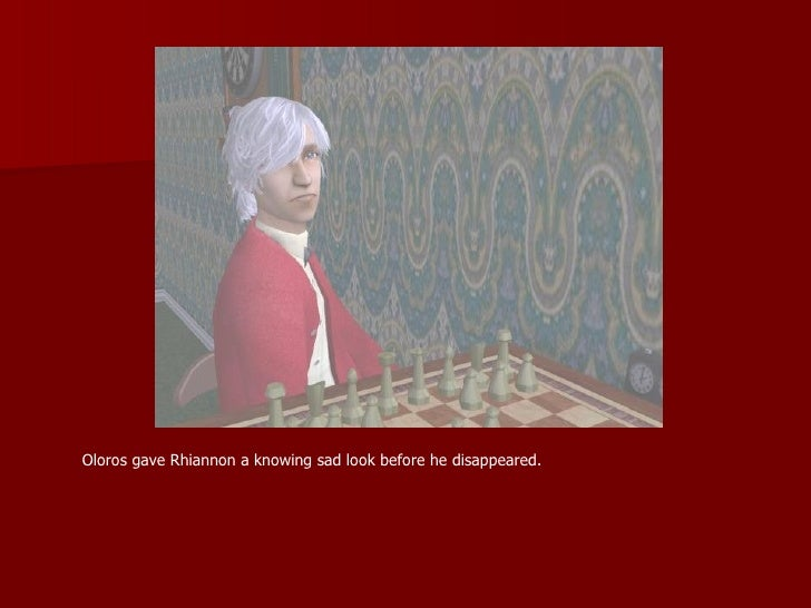 Oloros gave Rhiannon a knowing sad look before he disappeared.