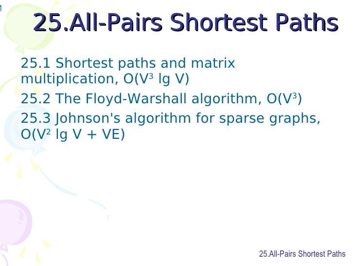 25.All-Pairs Shortest Paths <ul><li>25.1 Shortest paths and matrix multiplication, O(V 3  lg V) </li></ul><ul><li>25.2 The...