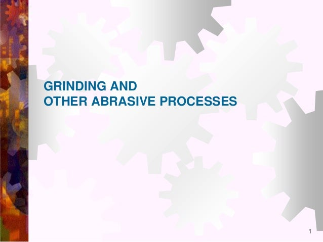 GRINDING AND OTHER ABRASIVE PROCESSES  1